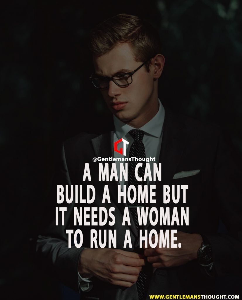 A man can build a home but it needs a woman to run a home.