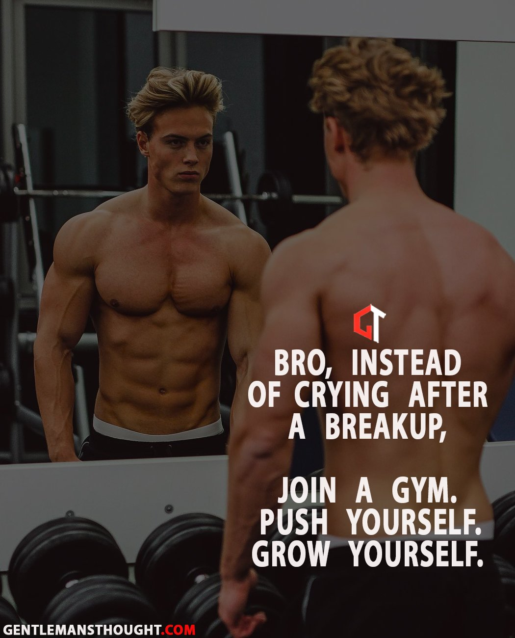 Bro, Instead of crying after a breakup, Join a gym. Push yourself. Grow yourself.