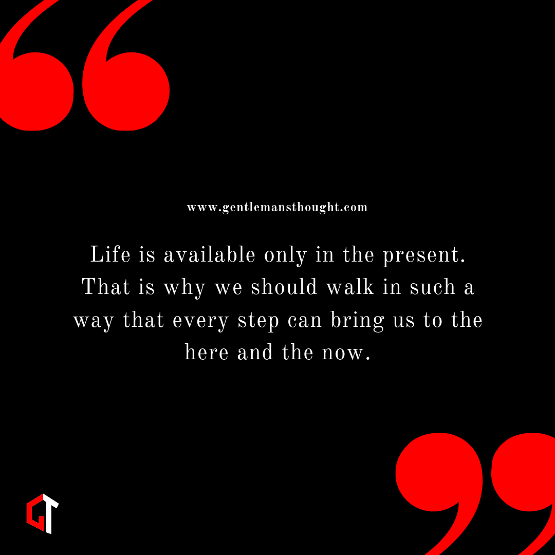 Life is available only in the present. That is why we should walk in such a way that every step can bring us to the here and the now.